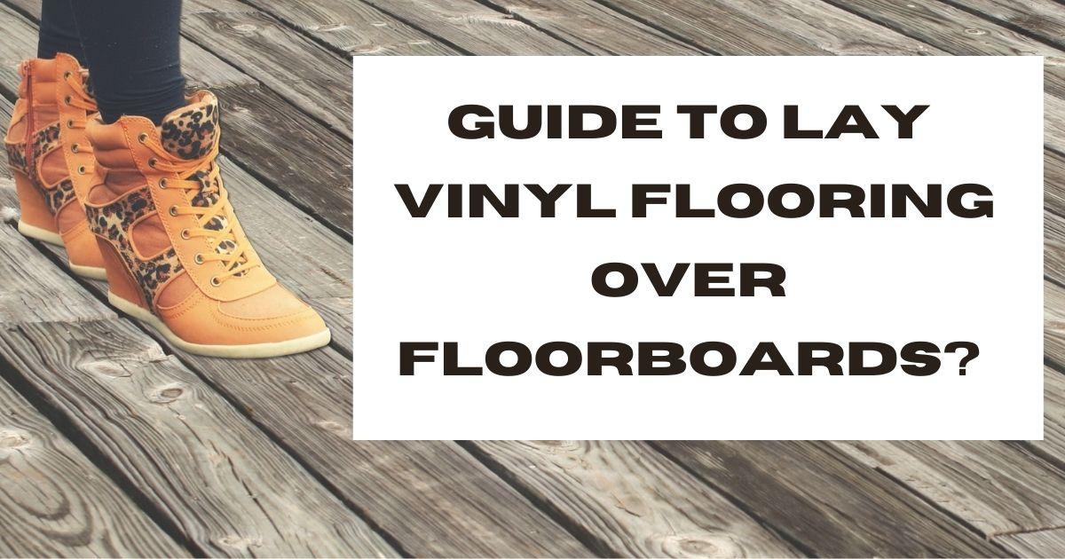 Guide to lay vinyl flooring over floorboards?